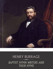 Baptist Hymn Writers and Their Hymns ebook by Henry Burrage