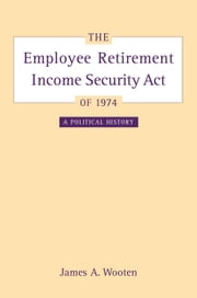 The Employee Retirement Income Security Act of 1974: A Political History ebook by Wooten, James