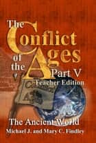 The Conflict of the Ages Teacher Edition V The Ancient World ebook by Michael J. Findley,Mary C. Findley