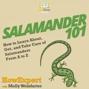 Salamander 101 - How to Learn About, Get, and Take Care of Salamanders From A to Z audiobook by HowExpert, Molly Weinfurter