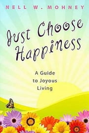 Just Choose Happiness - A Guide to Joyous Living ebook by Nell W. Mohney