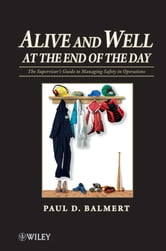 Alive and Well at the End of the Day - The Supervisor's Guide to Managing Safety in Operations ebook by Paul D.  Balmert