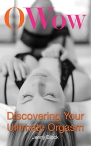 O Wow - Discovering Your Ultimate Orgasm ebook by Jenny Block,Ph.D. Betty Dodson