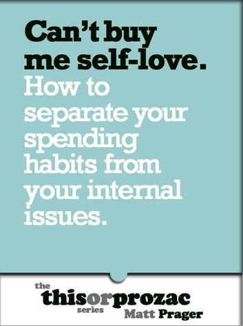 Can't Buy Me Self-Love: How To Separate Your Spending Habits From Your Internal Issues ebook by Matt Prager