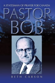 Pastor Bob - A Statesman of Prayer for Canada ebook by Beth Carson