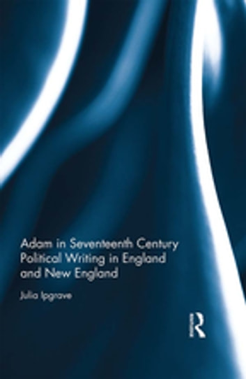 Adam in Seventeenth Century Political Writing in England and New England ebook by Julia Ipgrave