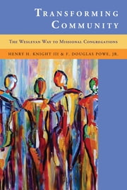 Transforming Community - The Wesleyan Way to Missional Congregations ebook by Henry H. Knight III, F. Douglas Powe Jr.