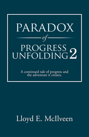 Paradox of Progress Unfolding 2 - A continued tale of progress and the adventure it creates. ebook by Lloyd E. McIlveen