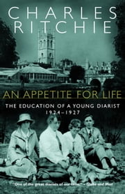 An Appetite for Life - The Education of a Young Diarist, 1924-1927 ebook by Charles Ritchie
