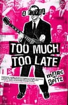 Too Much, Too Late - A Novel ebook by Marc Spitz