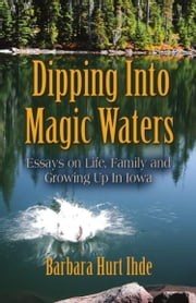 DIPPING INTO MAGIC WATERS: Essays on Life, Family & Growing Up in Iowa ebook by Barbara Hurt Ihde