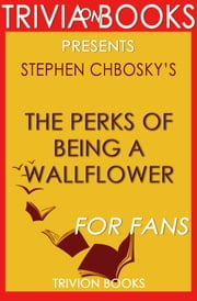 The Perks of Being a Wallflower: A Novel by Stephen Chbosky (Trivia-On-Books) ebook by Trivion Books