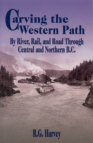 Carving the Western Path: By River, Rail, and Road Through Central and Northern B.C. - By River, Rail, and Road Through Central and Northern B.C. ebook by R. G. Harvey