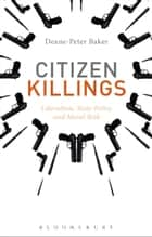 Citizen Killings - Liberalism, State Policy and Moral Risk ebook by Dr Deane-Peter Baker