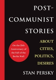 Post-Communist Stories - About Cities, Politics, Desires ebook by Stan Persky