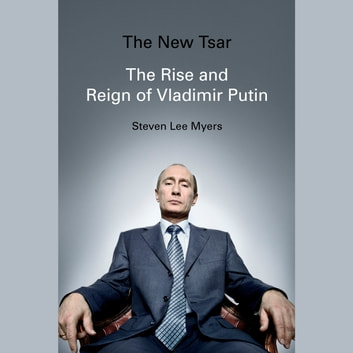The New Tsar - The Rise and Reign of Vladimir Putin audiobook by Steven Lee Myers