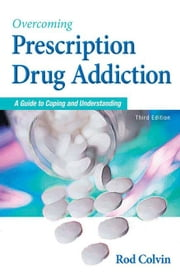 Overcoming Prescription Drug Addiction: A Guide to Coping and Understanding ebook by Colvin, Rod