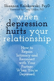 When Depression Hurts Your Relationship - How to Regain Intimacy and Reconnect with Your Partner When You're Depressed ebook by Shannon Kolakowski, PsyD,Craig Malkin, PhD