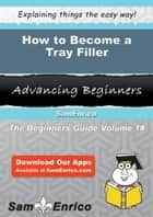 How to Become a Tray Filler ebook by Elinor Roman