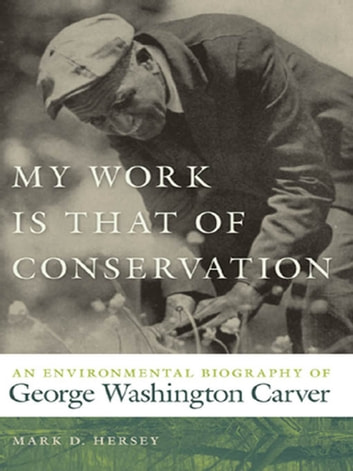 My Work Is That of Conservation - An Environmental Biography of George Washington Carver ebook by Mark Hersey,Paul Sutter