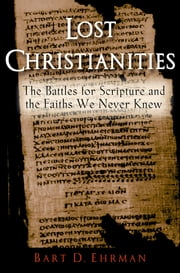 Lost Christianities:The Battles for Scripture and the Faiths We Never Knew - The Battles for Scripture and the Faiths We Never Knew ebook by Bart D. Ehrman