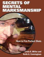 Secrets of Mental Marksmanship - How to Fire Perfect Shots ebook by Linda K. Miller,Keith Cunningham