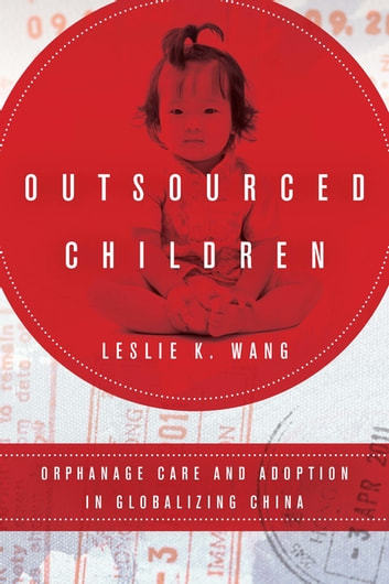 Outsourced Children - Orphanage Care and Adoption in Globalizing China ebook by Leslie K. Wang