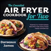 The Essential Air Fryer Cookbook for Two: Perfectly Portioned Recipes For Healthier Fried Favorites audiobook by Darseaux James