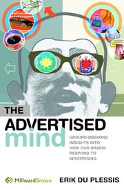 The Advertised Mind: Groundbreaking Insights into How Our Brains Respond to Advertising ebook by du Plessis, Erik