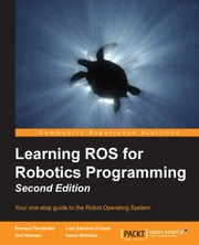 Learning ROS for Robotics Programming - Second Edition ebook by Enrique Fernández,Luis Sánchez Crespo,Anil Mahtani,Aaron Martinez