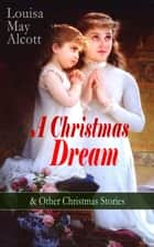 A Christmas Dream & Other Christmas Stories by Louisa May Alcott - Merry Christmas, What the Bell Saw and Said, Becky's Christmas Dream, The Abbot's Ghost, Kitty's Class Day and Other Tales & Poems ebook by Louisa May Alcott