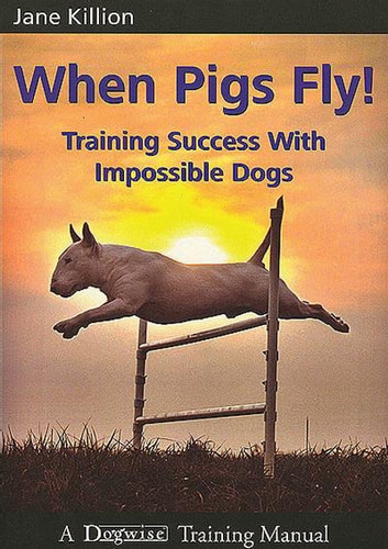 When Pigs Fly - Training Success With Impossible Dogs ebook by Jane Killion