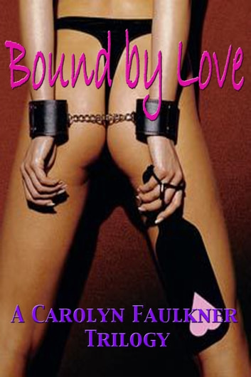 Bound by Love: A Carolyn Faulkner Trilogy ebook by Carolyn Faulkner