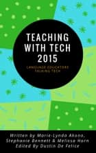 Teaching with Tech 2015: Language Educators Talking Tech ebook by Dustin De Felice, Stephanie Bennett, Melissa Horn,...