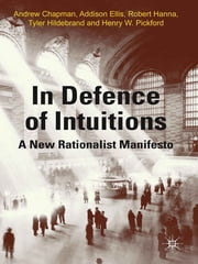 In Defense of Intuitions - A New Rationalist Manifesto ebook by Dr Andrew Chapman,Addison Ellis,Professor Robert Hanna,Dr Tyler Hildebrand,Dr Henry W. Pickford