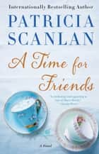 A Time for Friends - A Novel ebook by Patricia Scanlan