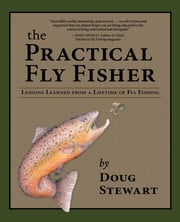 The Practical Fly Fisher - Lessons Learned from a Lifetime of Fly Fishing ebook by Doug Stewart