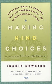 Making Kind Choices - Everyday Ways to Enhance Your Life Through Earth- and Animal-Friendly Living ebook by Ingrid Newkirk,Paul McCartney