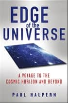 Edge of the Universe - A Voyage to the Cosmic Horizon and Beyond ebook by Paul Halpern