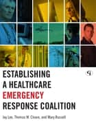 Establishing a Healthcare Emergency Response Coalition ebook by Jay Lee,Thomas W. Cleare,Mary Russell