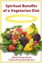 Spiritual Benefits of a Vegetarian Diet ebook by Abbot George Burke (Swami Nirmalananda Giri)