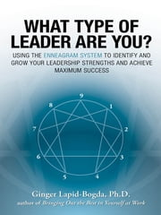What Type of Leader Are You? - Using the Enneagram System to Identify and Grow Your Leadership Strenghts and Achieve Maximum Succes ebook by Ginger Lapid-Bogda