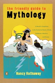 The Friendly Guide to Mythology - A Mortal's Companion to the Fantastical Realm of Gods Goddesses Monsters Heroes ebook by Nancy Hathaway
