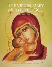 The Virgin Mary Mother of God - Blessed Above All Women ebook by Maria Athanasiou