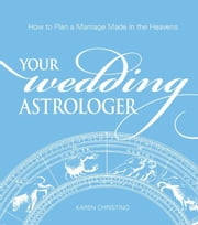 Your Wedding Astrologer: How to Plan a Marriage Made in the Heavens ebook by Karen Christino