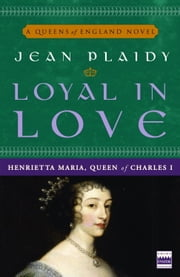 Loyal in Love - Henrietta Maria, Queen of Charles I ebook by Jean Plaidy