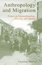 Anthropology and Migration - Essays on Transnationalism, Ethnicity, and Identity ebook by Caroline B. Brettell