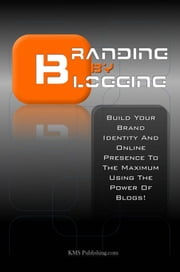 Branding By Blogging - Build Your Brand Identity And Online Presence To The Maximum Using The Power Of Blogs! ebook by KMS Publishing