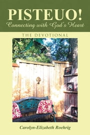 PISTEUO! Connecting with God's Heart - The Devotional ebook by Carolyn-Elizabeth Roehrig