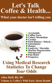 Let's Talk Coffee & Health... What Your Doctor Isn't Telling You: Coffee's Impact On Everything From Osteoporosis To Pregnancy - Let's Talk Coffee & Health... What Your Doctor Isn't Telling You, #4 ebook by allen huff